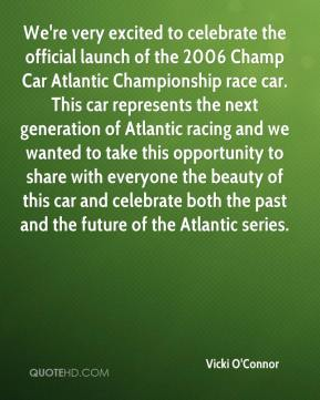 Vicki O'Connor  - We're very excited to celebrate the official launch of the 2006 Champ Car Atlantic Championship race car. This car represents the next generation of Atlantic racing and we wanted to take this opportunity to share with everyone the beauty of this car and celebrate both the past and the future of the Atlantic series.