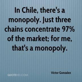Victor Gonzalez  - In Chile, there's a monopoly. Just three chains concentrate 97% of the market; for me, that's a monopoly.
