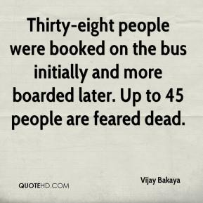 Vijay Bakaya  - Thirty-eight people were booked on the bus initially and more boarded later. Up to 45 people are feared dead.