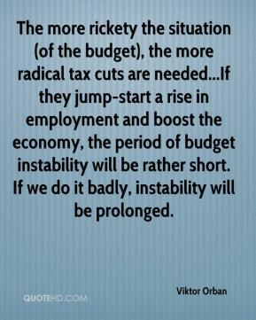 Viktor Orban  - The more rickety the situation (of the budget), the more radical tax cuts are needed...If they jump-start a rise in employment and boost the economy, the period of budget instability will be rather short. If we do it badly, instability will be prolonged.