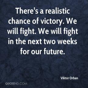 Viktor Orban  - There's a realistic chance of victory. We will fight. We will fight in the next two weeks for our future.