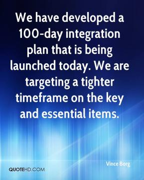 Vince Borg  - We have developed a 100-day integration plan that is being launched today. We are targeting a tighter timeframe on the key and essential items.