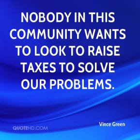 Nobody in this community wants to look to raise taxes to solve our problems.
