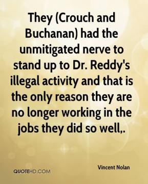 Vincent Nolan  - They (Crouch and Buchanan) had the unmitigated nerve to stand up to Dr. Reddy's illegal activity and that is the only reason they are no longer working in the jobs they did so well.