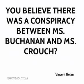 You believe there was a conspiracy between Ms. Buchanan and Ms. Crouch?