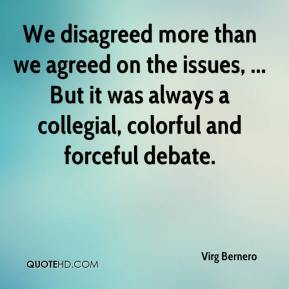 Virg Bernero  - We disagreed more than we agreed on the issues, ... But it was always a collegial, colorful and forceful debate.