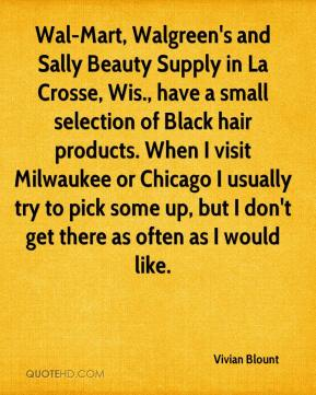 Vivian Blount  - Wal-Mart, Walgreen's and Sally Beauty Supply in La Crosse, Wis., have a small selection of Black hair products. When I visit Milwaukee or Chicago I usually try to pick some up, but I don't get there as often as I would like.