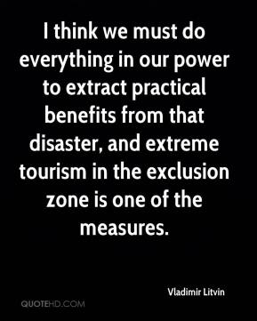 Vladimir Litvin  - I think we must do everything in our power to extract practical benefits from that disaster, and extreme tourism in the exclusion zone is one of the measures.