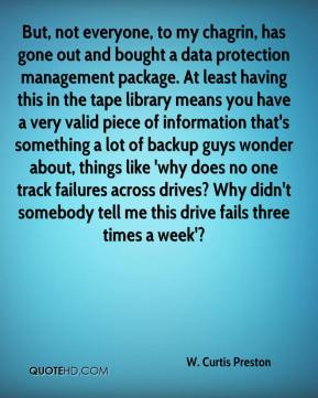 W. Curtis Preston  - But, not everyone, to my chagrin, has gone out and bought a data protection management package. At least having this in the tape library means you have a very valid piece of information that's something a lot of backup guys wonder about, things like 'why does no one track failures across drives? Why didn't somebody tell me this drive fails three times a week'?