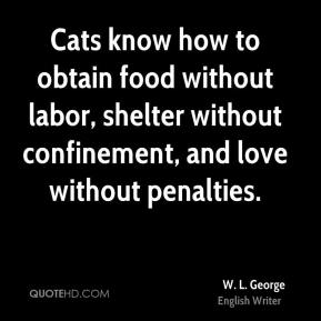 W. L. George - Cats know how to obtain food without labor, shelter without confinement, and love without penalties.