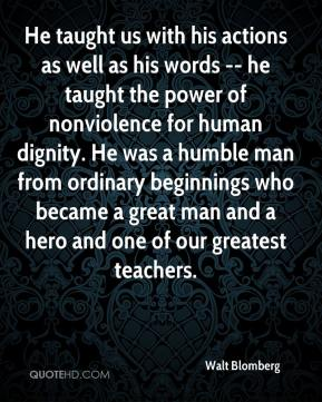 Walt Blomberg  - He taught us with his actions as well as his words -- he taught the power of nonviolence for human dignity. He was a humble man from ordinary beginnings who became a great man and a hero and one of our greatest teachers.