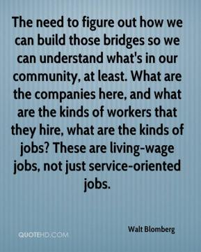 Walt Blomberg  - The need to figure out how we can build those bridges so we can understand what's in our community, at least. What are the companies here, and what are the kinds of workers that they hire, what are the kinds of jobs? These are living-wage jobs, not just service-oriented jobs.