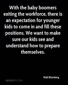 Walt Blomberg  - With the baby boomers exiting the workforce, there is an expectation for younger kids to come in and fill these positions. We want to make sure our kids see and understand how to prepare themselves.
