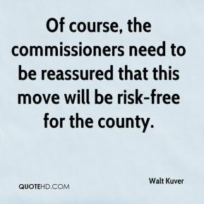 Walt Kuver  - Of course, the commissioners need to be reassured that this move will be risk-free for the county.