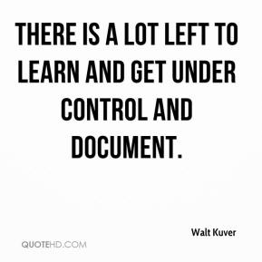 Walt Kuver  - There is a lot left to learn and get under control and document.