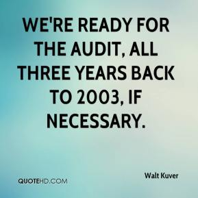 We're ready for the audit, all three years back to 2003, if necessary.
