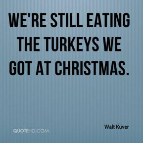 We're still eating the turkeys we got at Christmas.