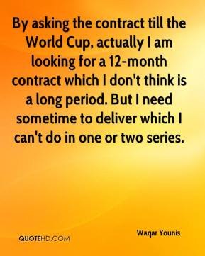Waqar Younis  - By asking the contract till the World Cup, actually I am looking for a 12-month contract which I don't think is a long period. But I need sometime to deliver which I can't do in one or two series.
