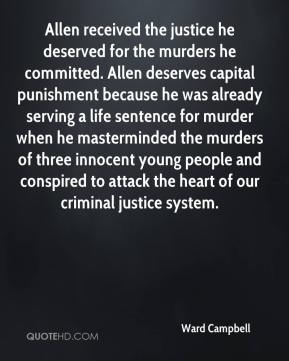 Ward Campbell  - Allen received the justice he deserved for the murders he committed. Allen deserves capital punishment because he was already serving a life sentence for murder when he masterminded the murders of three innocent young people and conspired to attack the heart of our criminal justice system.