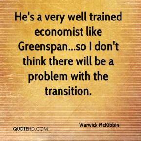 Warwick McKibbin  - He's a very well trained economist like Greenspan...so I don't think there will be a problem with the transition.