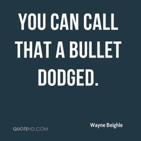 Wayne Beighle  - You can call that a bullet dodged.