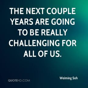 Weiming Soh  - The next couple years are going to be really challenging for all of us.