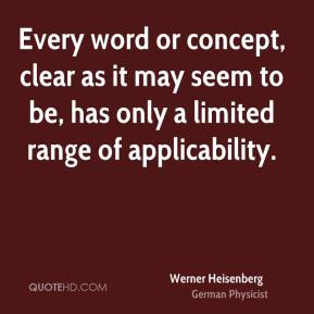 Werner Heisenberg - Every word or concept, clear as it may seem to be, has only a limited range of applicability.