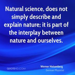Natural science, does not simply describe and explain nature; it is part of the interplay between nature and ourselves.