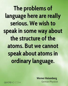 The problems of language here are really serious. We wish to speak in some way about the structure of the atoms. But we cannot speak about atoms in ordinary language.