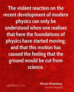 Werner Heisenberg - The violent reaction on the recent development of modern physics can only be understood when one realises that here the foundations of physics have started moving; and that this motion has caused the feeling that the ground would be cut from science.