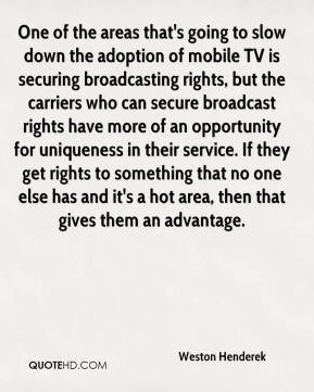 Weston Henderek  - One of the areas that's going to slow down the adoption of mobile TV is securing broadcasting rights, but the carriers who can secure broadcast rights have more of an opportunity for uniqueness in their service. If they get rights to something that no one else has and it's a hot area, then that gives them an advantage.