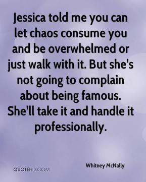 Whitney McNally  - Jessica told me you can let chaos consume you and be overwhelmed or just walk with it. But she's not going to complain about being famous. She'll take it and handle it professionally.