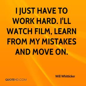 Will Whitticker  - I just have to work hard. I'll watch film, learn from my mistakes and move on.