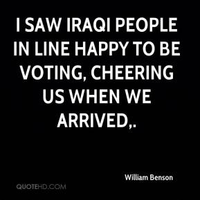 William Benson  - I saw Iraqi people in line happy to be voting, cheering us when we arrived.