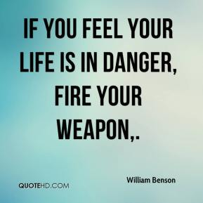 If you feel your life is in danger, fire your weapon.