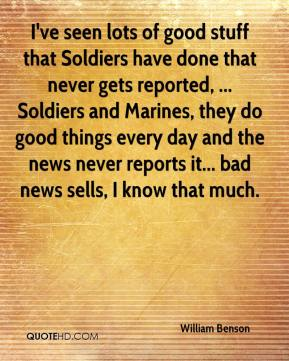 I've seen lots of good stuff that Soldiers have done that never gets reported, ... Soldiers and Marines, they do good things every day and the news never reports it... bad news sells, I know that much.