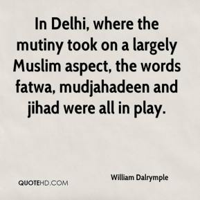William Dalrymple  - In Delhi, where the mutiny took on a largely Muslim aspect, the words fatwa, mudjahadeen and jihad were all in play.