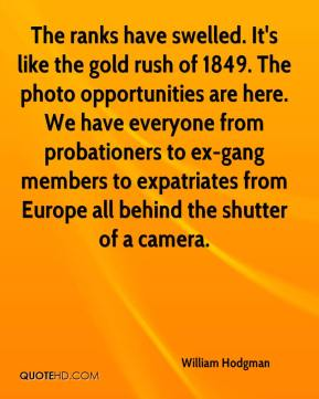 William Hodgman  - The ranks have swelled. It's like the gold rush of 1849. The photo opportunities are here. We have everyone from probationers to ex-gang members to expatriates from Europe all behind the shutter of a camera.