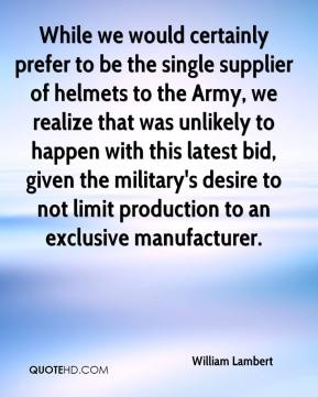 William Lambert  - While we would certainly prefer to be the single supplier of helmets to the Army, we realize that was unlikely to happen with this latest bid, given the military's desire to not limit production to an exclusive manufacturer.