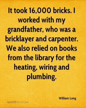William Long  - It took 16,000 bricks. I worked with my grandfather, who was a bricklayer and carpenter. We also relied on books from the library for the heating, wiring and plumbing.