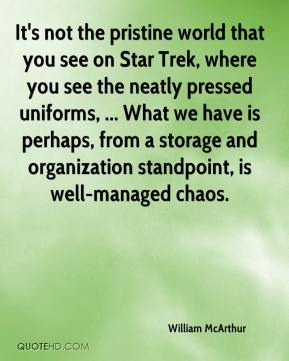 William McArthur  - It's not the pristine world that you see on Star Trek, where you see the neatly pressed uniforms, ... What we have is perhaps, from a storage and organization standpoint, is well-managed chaos.