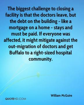 William McGuire  - The biggest challenge to closing a facility is that the doctors leave, but the debt on the building - like a mortgage on a home - stays and must be paid. If everyone was affected, it might mitigate against the out-migration of doctors and get Buffalo to a right-sized hospital community.