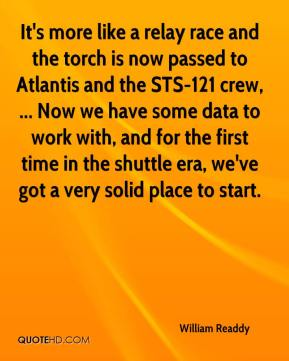 William Readdy  - It's more like a relay race and the torch is now passed to Atlantis and the STS-121 crew, ... Now we have some data to work with, and for the first time in the shuttle era, we've got a very solid place to start.