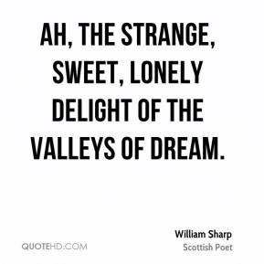 William Sharp  - Ah, the strange, sweet, lonely delight Of the Valleys of Dream.