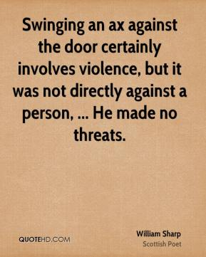 William Sharp  - Swinging an ax against the door certainly involves violence, but it was not directly against a person, ... He made no threats.
