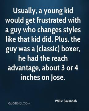 Willie Savannah  - Usually, a young kid would get frustrated with a guy who changes styles like that kid did. Plus, the guy was a (classic) boxer, he had the reach advantage, about 3 or 4 inches on Jose.