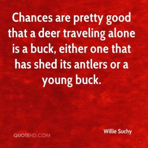 Willie Suchy  - Chances are pretty good that a deer traveling alone is a buck, either one that has shed its antlers or a young buck.
