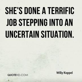 Willy Koppel  - She's done a terrific job stepping into an uncertain situation.