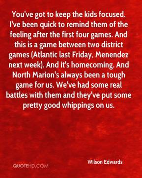 Wilson Edwards  - You've got to keep the kids focused. I've been quick to remind them of the feeling after the first four games. And this is a game between two district games (Atlantic last Friday, Menendez next week). And it's homecoming. And North Marion's always been a tough game for us. We've had some real battles with them and they've put some pretty good whippings on us.