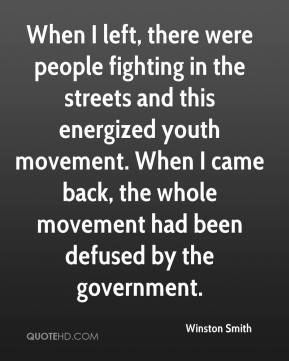 Winston Smith  - When I left, there were people fighting in the streets and this energized youth movement. When I came back, the whole movement had been defused by the government.